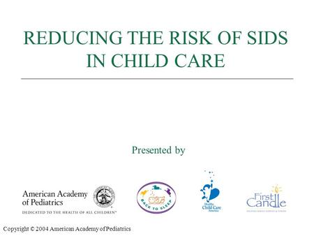 REDUCING THE RISK OF SIDS Presented by: REDUCING THE RISK OF SIDS IN CHILD CARE Presented by Copyright © 2004 American Academy of Pediatrics.