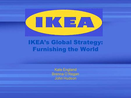 IKEAs Global Strategy: Furnishing the World Kate England Brenna ORegan John Hudson.