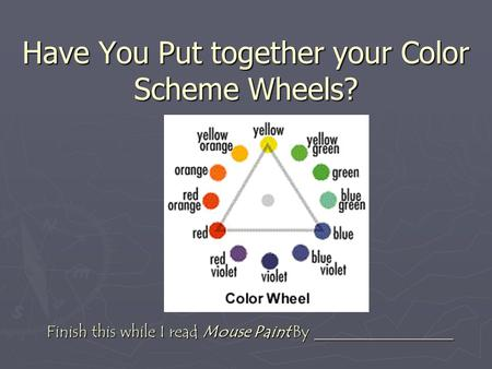 Have You Put together your Color Scheme Wheels? Finish this while I read Mouse Paint By _________________.
