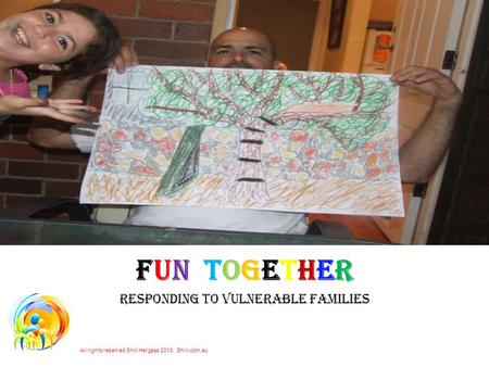 FUN TOGETHER RESPONDING TO VULNERABLE FAMILIES All rights reserved Shiri Hergass 2010. Shiri.com.au.