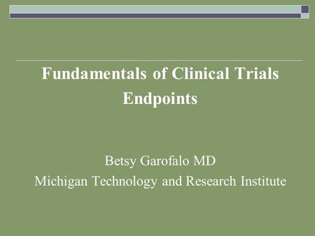 Fundamentals of Clinical Trials Endpoints Betsy Garofalo MD Michigan Technology and Research Institute.