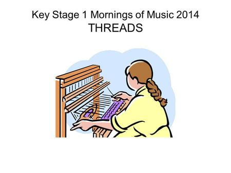 Key Stage 1 Mornings of Music 2014 THREADS. Threads.
