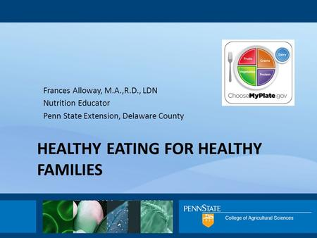HEALTHY EATING FOR HEALTHY FAMILIES Frances Alloway, M.A.,R.D., LDN Nutrition Educator Penn State Extension, Delaware County.