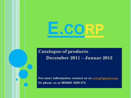 E. CORP Catalogue of products December 2011 – Januar 2012 For more information contact us at Or phone us at 00386/5 5280.