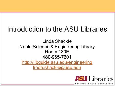 Introduction to the ASU Libraries Linda Shackle Noble Science & Engineering Library Room 130E 480-965-7601