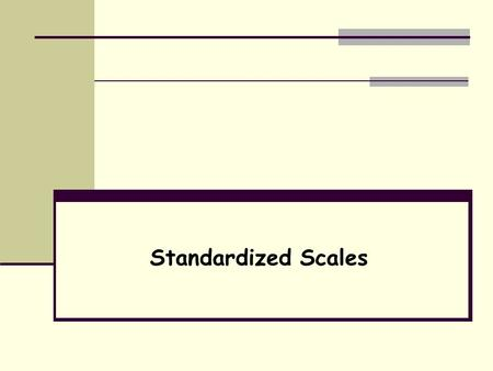 Standardized Scales. Standardization Use of identical procedures to collect, score, interpret, and report results of a measure Assures that differences.