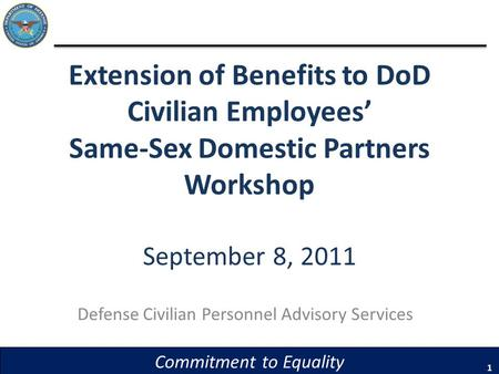 Extension of Benefits to DoD Civilian Employees Same-Sex Domestic Partners Workshop September 8, 2011 Defense Civilian Personnel Advisory Services 1 Commitment.