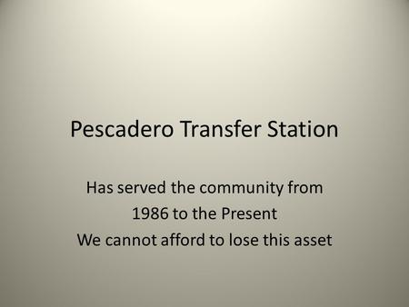 Pescadero Transfer Station Has served the community from 1986 to the Present We cannot afford to lose this asset.