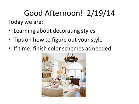 Good Afternoon! 2/19/14 Today we are: Learning about decorating styles Tips on how to figure out your style If time: finish color schemes as needed.
