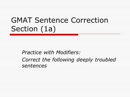 GMAT Sentence Correction Section (1a) Practice with Modifiers: Correct the following deeply troubled sentences.