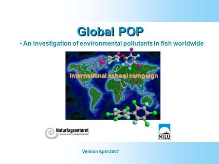Global POP An investigation of environmental pollutants in fish worldwide Version April 2007 International school campaign.