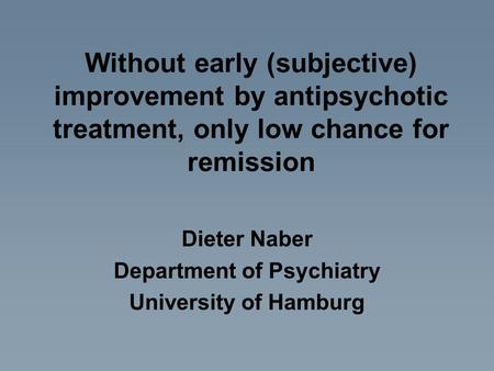 Without early (subjective) improvement by antipsychotic treatment, only low chance for remission Dieter Naber Department of Psychiatry University of Hamburg.