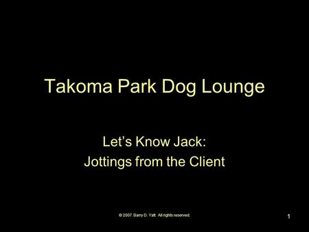 © 2007. Barry D. Yatt. All rights reserved. 1 Takoma Park Dog Lounge Lets Know Jack: Jottings from the Client.