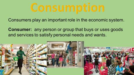 Consumption Consumers play an important role in the economic system.