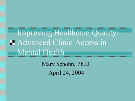 Improving Healthcare Quality: Advanced Clinic Access in Mental Health Mary Schohn, Ph.D. April 24, 2004.