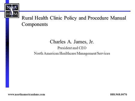 Rural Health Clinic Policy and Procedure Manual Components Charles A. James, Jr. President and CEO North American Healthcare Management Services www.northamericanhms.com.