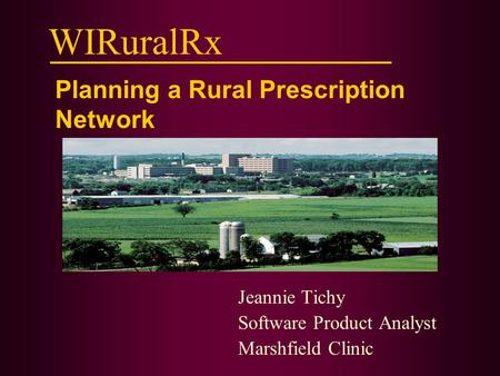 WIRuralRx Jeannie Tichy Software Product Analyst Marshfield Clinic Planning a Rural Prescription Network.
