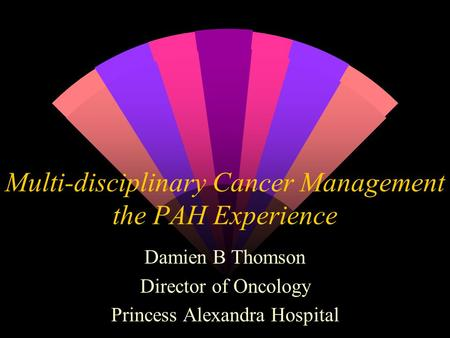Multi-disciplinary Cancer Management the PAH Experience Damien B Thomson Director of Oncology Princess Alexandra Hospital.