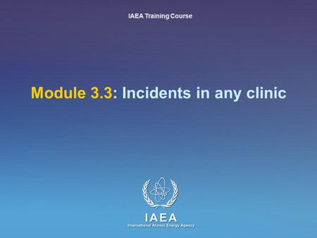 IAEA International Atomic Energy Agency Module 3.3: Incidents in any clinic IAEA Training Course.