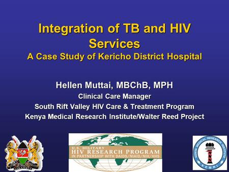 Integration of TB and HIV Services A Case Study of Kericho District Hospital Hellen Muttai, MBChB, MPH Clinical Care Manager South Rift Valley HIV Care.