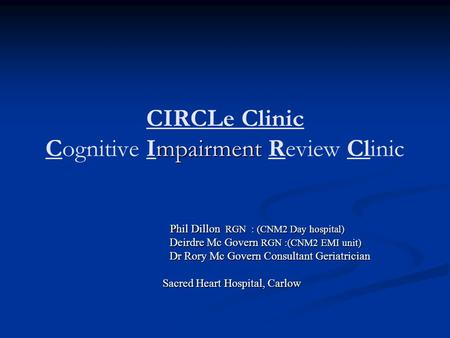 Mpairment CIRCLe Clinic Cognitive Impairment Review Clinic Phil Dillon RGN : (CNM2 Day hospital) Phil Dillon RGN : (CNM2 Day hospital) Deirdre Mc Govern.