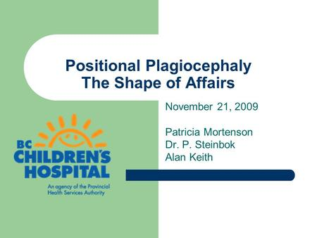 Positional Plagiocephaly The Shape of Affairs November 21, 2009 Patricia Mortenson Dr. P. Steinbok Alan Keith.
