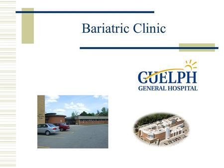 Bariatric Clinic. Centers of Excellence Ontario Government is increasing treatment capacity by over 750% Guelph General Hospital is one of 5 Centers of.