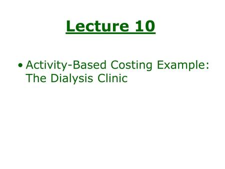 Lecture 10 Activity-Based Costing Example: The Dialysis Clinic.
