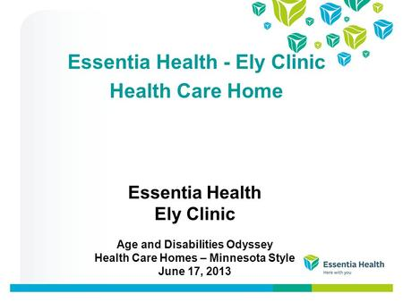 Essentia Health Ely Clinic Age and Disabilities Odyssey Health Care Homes – Minnesota Style June 17, 2013 Essentia Health - Ely Clinic Health Care Home.