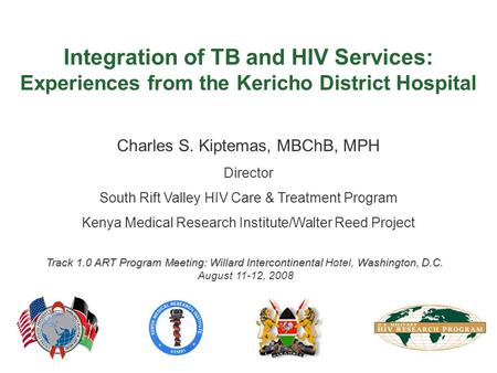 Integration of TB and HIV Services: Experiences from the Kericho District Hospital Charles S. Kiptemas, MBChB, MPH Director South Rift Valley HIV Care.