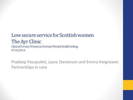 Low secure service for Scottish women The Ayr Clinic Clinical Forum: Women in Forensic Mental Health Setting 07.02.2014 Pradeep Pasupuleti, Laura Stevenson.