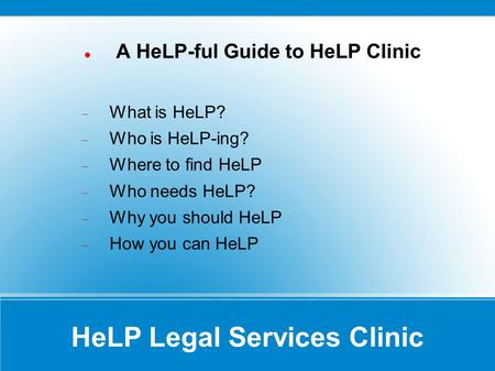HeLP Legal Services Clinic A HeLP-ful Guide to HeLP Clinic What is HeLP? Who is HeLP-ing? Where to find HeLP Who needs HeLP? Why you should HeLP How you.