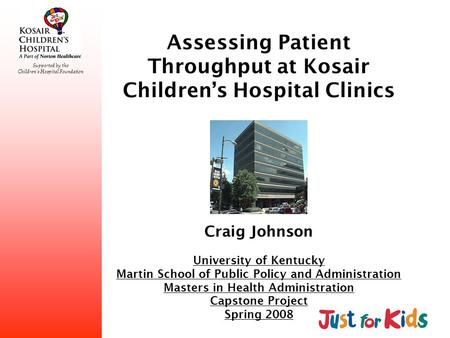 Supported by the Childrens Hospital Foundation Assessing Patient Throughput at Kosair Childrens Hospital Clinics Craig Johnson University of Kentucky Martin.