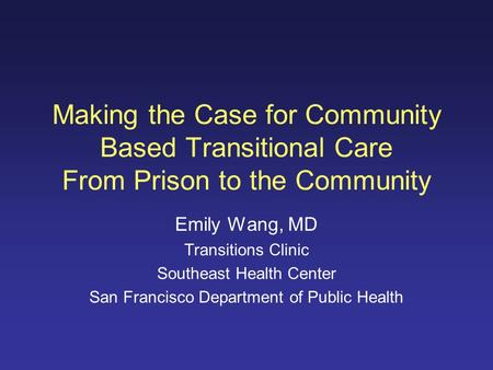 Making the Case for Community Based Transitional Care From Prison to the Community Emily Wang, MD Transitions Clinic Southeast Health Center San Francisco.