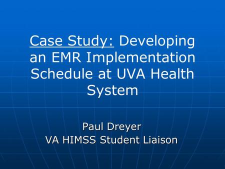 Case Study: Developing an EMR Implementation Schedule at UVA Health System Paul Dreyer VA HIMSS Student Liaison.