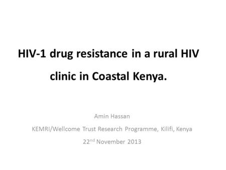 HIV-1 drug resistance in a rural HIV clinic in Coastal Kenya. Amin Hassan KEMRI/Wellcome Trust Research Programme, Kilifi, Kenya 22 nd November 2013.