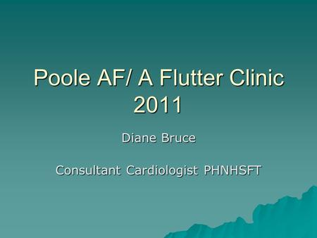 Poole AF/ A Flutter Clinic 2011 Diane Bruce Consultant Cardiologist PHNHSFT.