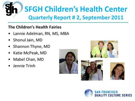 SFGH Childrens Health Center Quarterly Report # 2, September 2011 The Childrens Health Fairies Lannie Adelman, RN, MS, MBA Shonul Jain, MD Shannon Thyne,