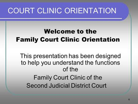 1 COURT CLINIC ORIENTATION Welcome to the Family Court Clinic Orientation This presentation has been designed to help you understand the functions of the.