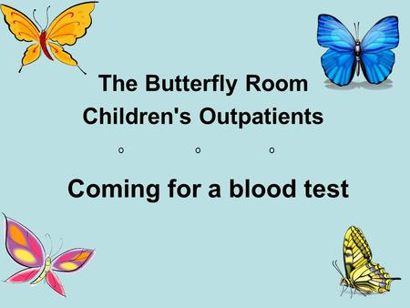 Coming for a blood test The Butterfly Room Children's Outpatients o o o.