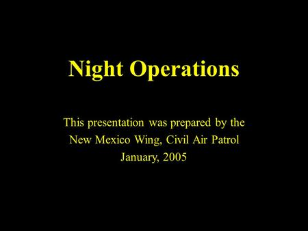 1 Night Operations This presentation was prepared by the New Mexico Wing, Civil Air Patrol January, 2005.