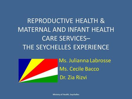 REPRODUCTIVE HEALTH & MATERNAL AND INFANT HEALTH CARE SERVICES– THE SEYCHELLES EXPERIENCE Ms. Julianna Labrosse Ms. Cecile Bacco Dr. Zia Rizvi Ministry.