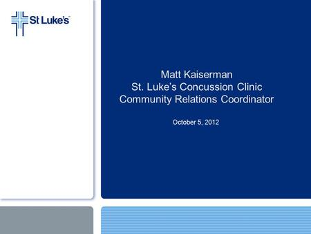 Matt Kaiserman St. Luke's Concussion Clinic Community Relations Coordinator October 5, 2012.