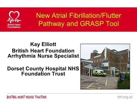 New Atrial Fibrillation/Flutter Pathway and GRASP Tool Kay Elliott British Heart Foundation Arrhythmia Nurse Specialist Dorset County Hospital NHS Foundation.
