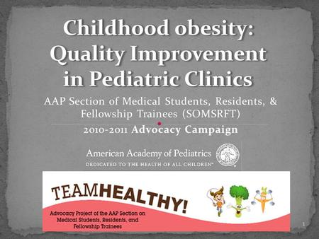 AAP Section of Medical Students, Residents, & Fellowship Trainees (SOMSRFT) 2010-2011 Advocacy Campaign Childhood obesity: Quality Improvement in Pediatric.