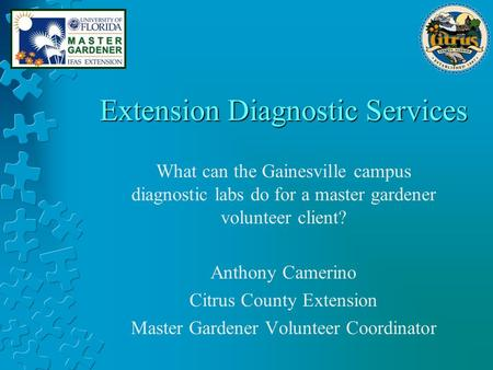 Extension Diagnostic Services What can the Gainesville campus diagnostic labs do for a master gardener volunteer client? Anthony Camerino Citrus County.