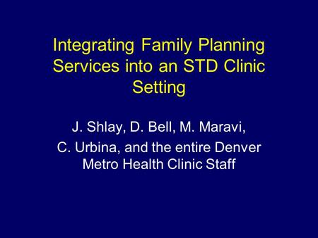 Integrating Family Planning Services into an STD Clinic Setting J. Shlay, D. Bell, M. Maravi, C. Urbina, and the entire Denver Metro Health Clinic Staff.