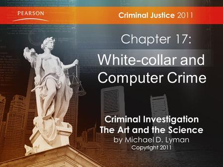 Criminal Justice 2011 Chapter 17: White-collar and Computer Crime Criminal Investigation The Art and the Science by Michael D. Lyman Copyright 2011.