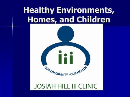 Healthy Environments, Homes, and Children. History of Josiah Hill III Clinic The Clinic was formed in 1997 The Clinic was formed in 1997 by the community.