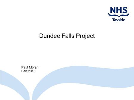 Dundee Falls Project Paul Moran Feb 2013. Todays Presentation Background information What is a Fall Falls statistics Projects Pathways Ninewells Accident.